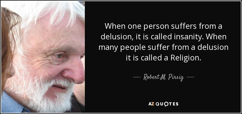 When one person suffers from a delusion, it is called insanity. When many people suffer from a delusion it is called a Religion. - Robert M. Pirsig