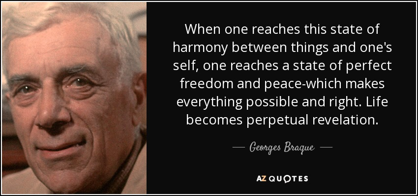 When one reaches this state of harmony between things and one's self, one reaches a state of perfect freedom and peace-which makes everything possible and right. Life becomes perpetual revelation. - Georges Braque