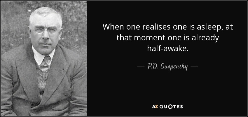 When one realises one is asleep, at that moment one is already half-awake. - P.D. Ouspensky