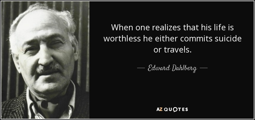 When one realizes that his life is worthless he either commits suicide or travels. - Edward Dahlberg