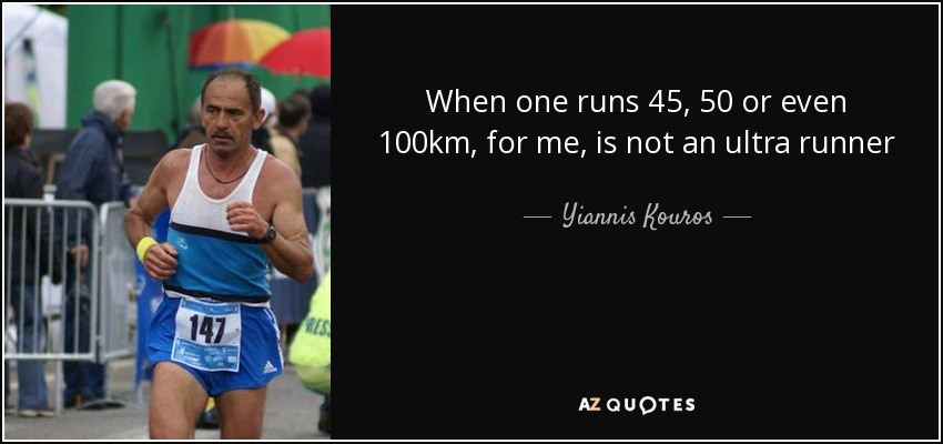 When one runs 45, 50 or even 100km, for me, is not an ultra runner - Yiannis Kouros