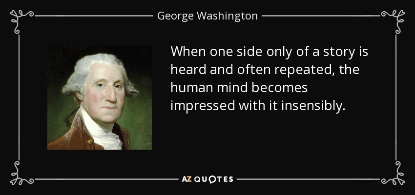When one side only of a story is heard and often repeated, the human mind becomes impressed with it insensibly. - George Washington