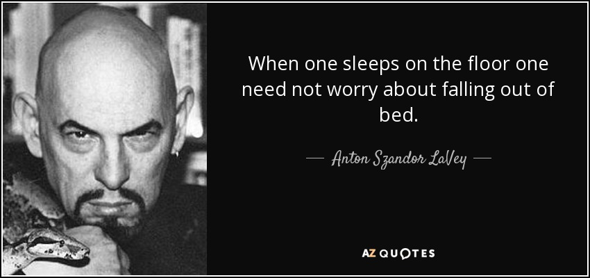 When one sleeps on the floor one need not worry about falling out of bed. - Anton Szandor LaVey