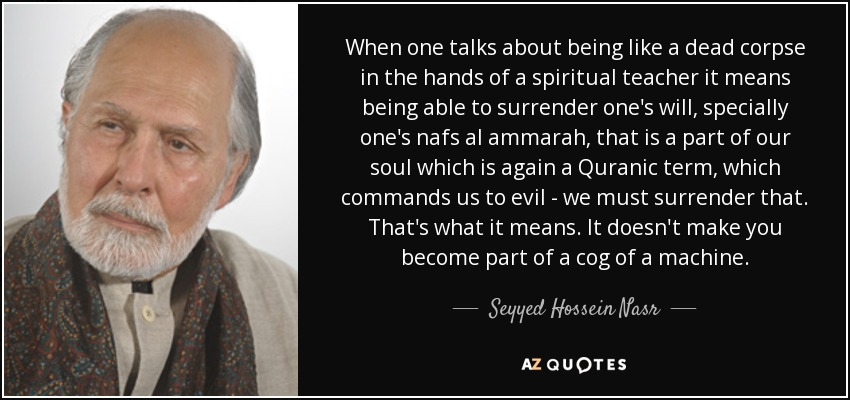 When one talks about being like a dead corpse in the hands of a spiritual teacher it means being able to surrender one's will, specially one's nafs al ammarah, that is a part of our soul which is again a Quranic term, which commands us to evil - we must surrender that. That's what it means. It doesn't make you become part of a cog of a machine. - Seyyed Hossein Nasr