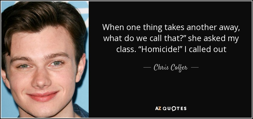 """When one thing takes another away, what do we call that?"""" she asked my class. """"Homicide!"""" I called out - Chris Colfer"""