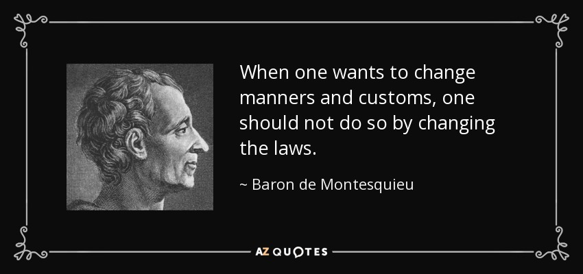 When one wants to change manners and customs, one should not do so by changing the laws. - Baron de Montesquieu