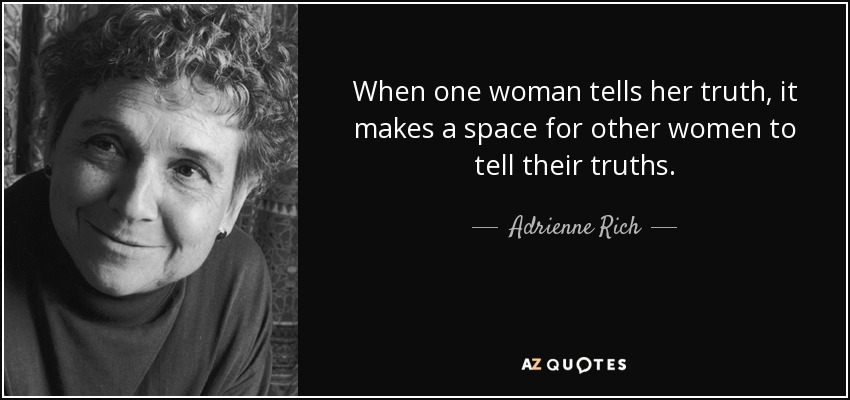 When one woman tells her truth, it makes a space for other women to tell their truths. - Adrienne Rich