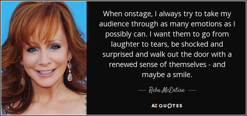 When onstage, I always try to take my audience through as many emotions as I possibly can. I want them to go from laughter to tears, be shocked and surprised and walk out the door with a renewed sense of themselves - and maybe a smile. - Reba McEntire