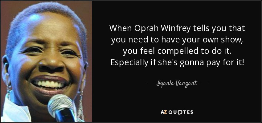 When Oprah Winfrey tells you that you need to have your own show, you feel compelled to do it. Especially if she's gonna pay for it! - Iyanla Vanzant