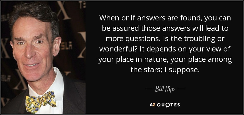 When or if answers are found, you can be assured those answers will lead to more questions. Is the troubling or wonderful? It depends on your view of your place in nature, your place among the stars; I suppose. - Bill Nye