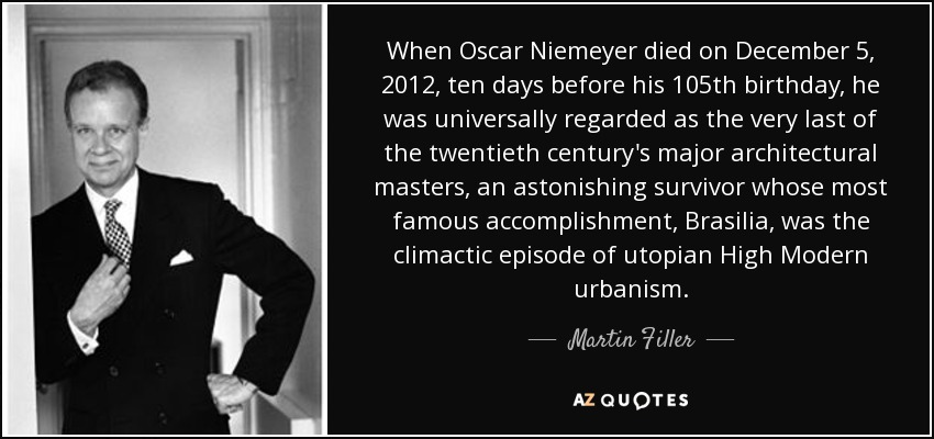 When Oscar Niemeyer died on December 5, 2012, ten days before his 105th birthday, he was universally regarded as the very last of the twentieth century's major architectural masters, an astonishing survivor whose most famous accomplishment, Brasilia, was the climactic episode of utopian High Modern urbanism. - Martin Filler
