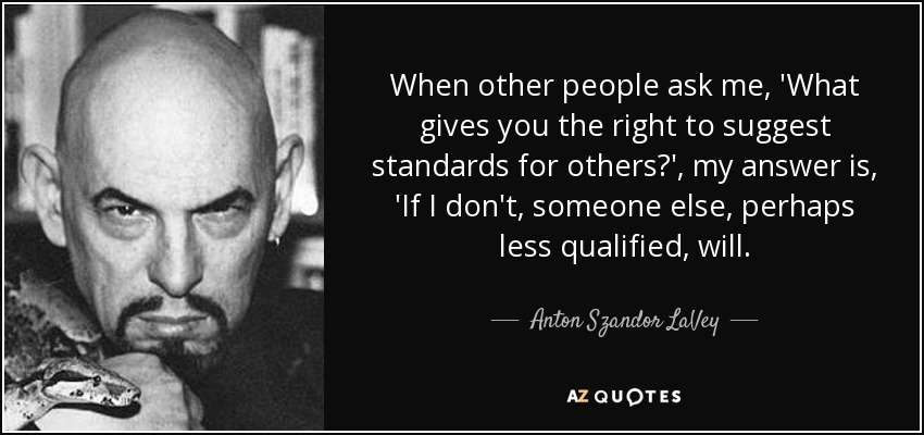 When other people ask me, 'What gives you the right to suggest standards for others?', my answer is, 'If I don't, someone else, perhaps less qualified, will. - Anton Szandor LaVey