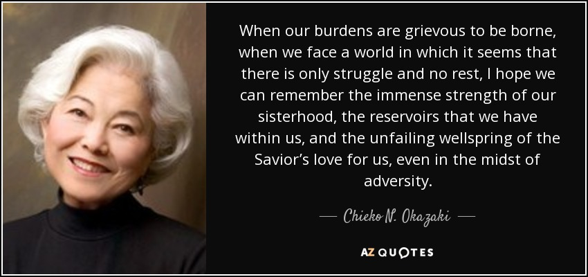 When our burdens are grievous to be borne, when we face a world in which it seems that there is only struggle and no rest, I hope we can remember the immense strength of our sisterhood, the reservoirs that we have within us, and the unfailing wellspring of the Savior's love for us, even in the midst of adversity. - Chieko N. Okazaki