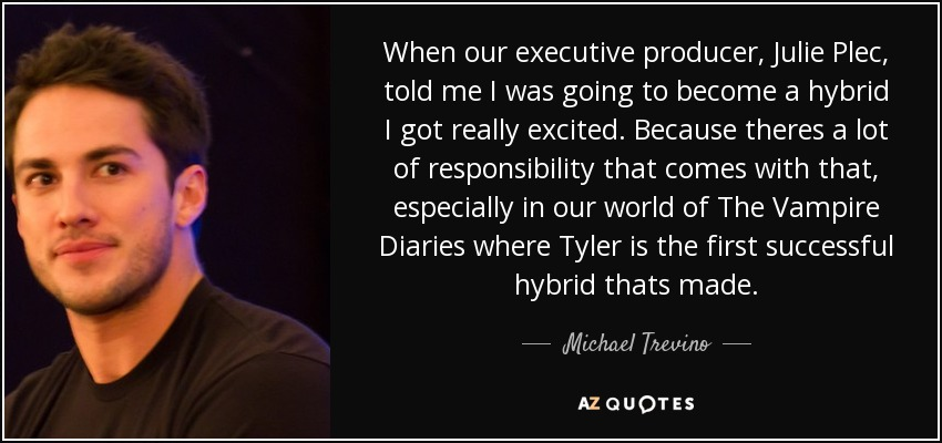 When our executive producer, Julie Plec, told me I was going to become a hybrid I got really excited. Because theres a lot of responsibility that comes with that, especially in our world of The Vampire Diaries where Tyler is the first successful hybrid thats made. - Michael Trevino