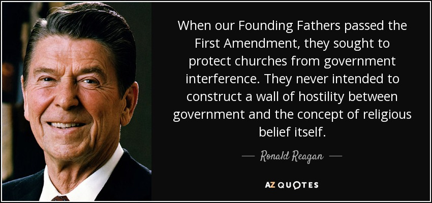 When our Founding Fathers passed the First Amendment, they sought to protect churches from government interference. They never intended to construct a wall of hostility between government and the concept of religious belief itself. - Ronald Reagan
