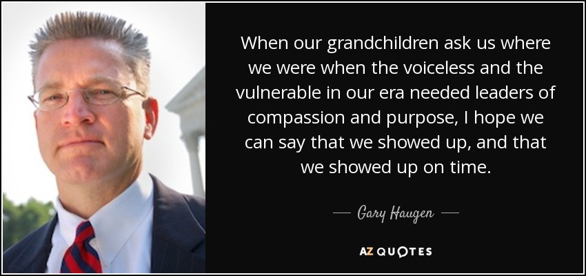 When our grandchildren ask us where we were when the voiceless and the vulnerable in our era needed leaders of compassion and purpose, I hope we can say that we showed up, and that we showed up on time. - Gary Haugen