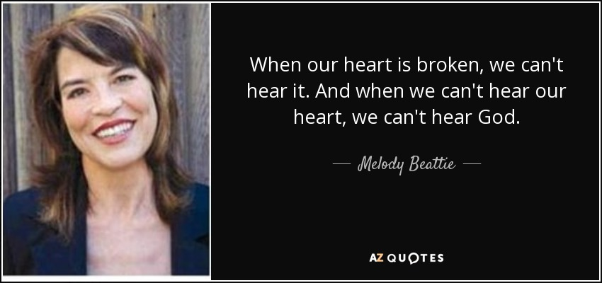 When our heart is broken, we can't hear it. And when we can't hear our heart, we can't hear God. - Melody Beattie
