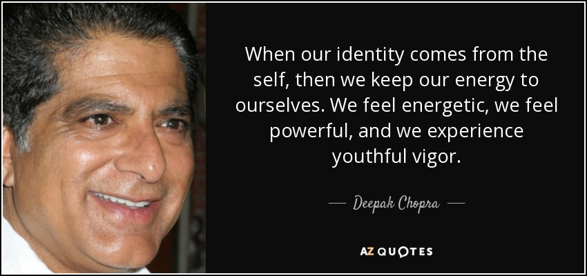 When our identity comes from the self, then we keep our energy to ourselves. We feel energetic, we feel powerful, and we experience youthful vigor. - Deepak Chopra