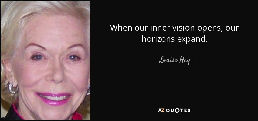 When our inner vision opens, our horizons expand. - Louise Hay