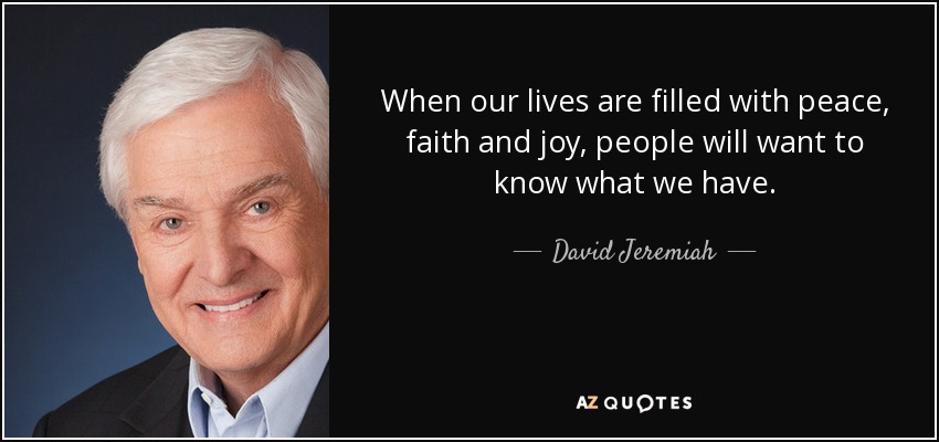 When our lives are filled with peace, faith and joy, people will want to know what we have. - David Jeremiah
