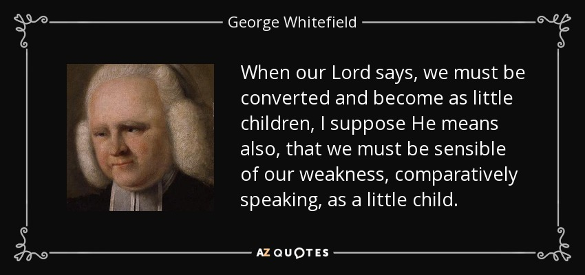 When our Lord says, we must be converted and become as little children, I suppose He means also, that we must be sensible of our weakness, comparatively speaking, as a little child. - George Whitefield