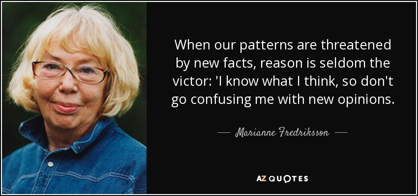 When our patterns are threatened by new facts, reason is seldom the victor: 'I know what I think, so don't go confusing me with new opinions. - Marianne Fredriksson