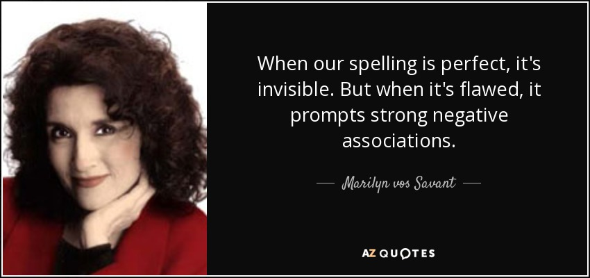 When our spelling is perfect, it's invisible. But when it's flawed, it prompts strong negative associations. - Marilyn vos Savant