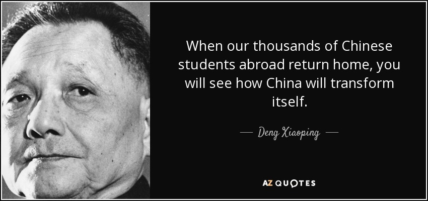 When our thousands of Chinese students abroad return home, you will see how China will transform itself. - Deng Xiaoping