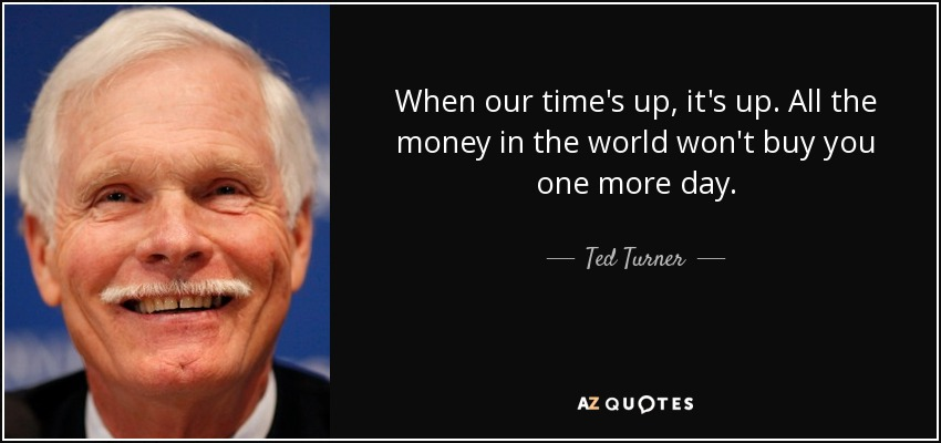Ted Turner quote: When our time's up, it's up. All the money in...