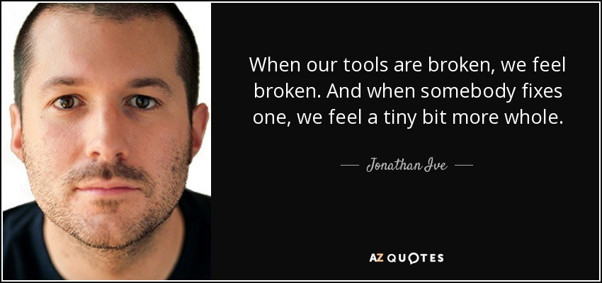 When our tools are broken, we feel broken. And when somebody fixes one, we feel a tiny bit more whole. - Jonathan Ive