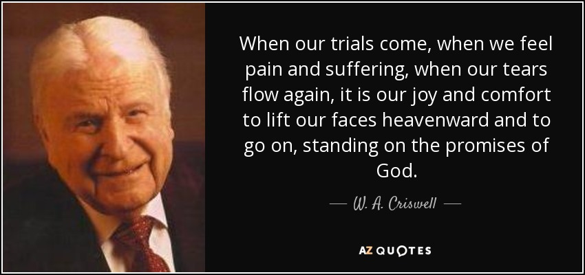 When our trials come, when we feel pain and suffering, when our tears flow again, it is our joy and comfort to lift our faces heavenward and to go on, standing on the promises of God. - W. A. Criswell