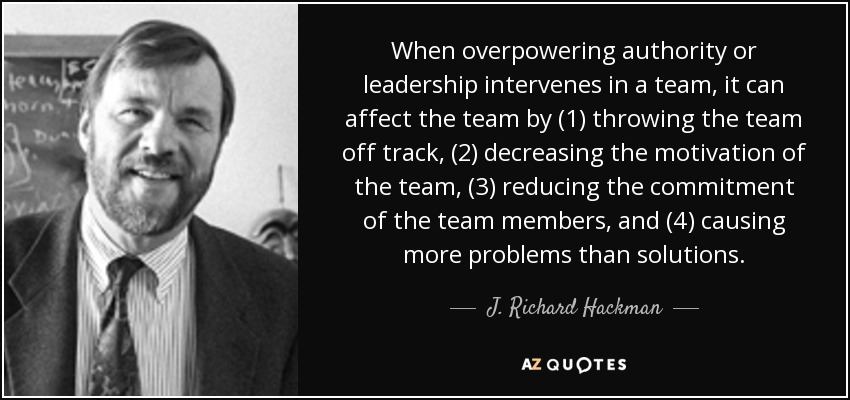 When overpowering authority or leadership intervenes in a team, it can affect the team by (1) throwing the team off track, (2) decreasing the motivation of the team, (3) reducing the commitment of the team members, and (4) causing more problems than solutions. - J. Richard Hackman