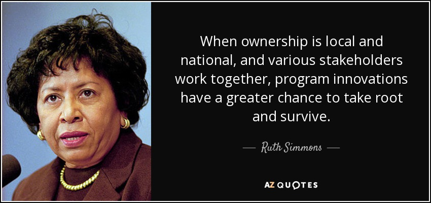 When ownership is local and national, and various stakeholders work together, program innovations have a greater chance to take root and survive. - Ruth Simmons
