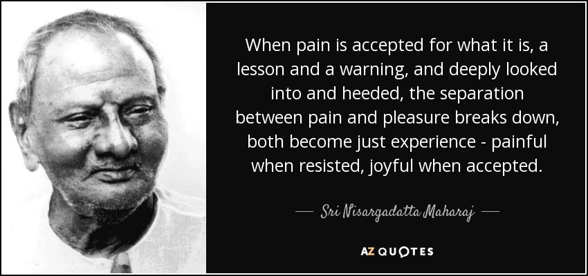When pain is accepted for what it is, a lesson and a warning, and deeply looked into and heeded, the separation between pain and pleasure breaks down, both become just experience - painful when resisted, joyful when accepted. - Sri Nisargadatta Maharaj