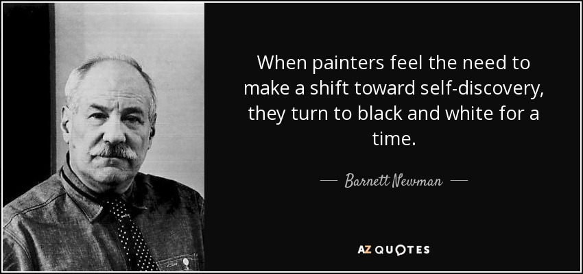 When painters feel the need to make a shift toward self-discovery, they turn to black and white for a time. - Barnett Newman