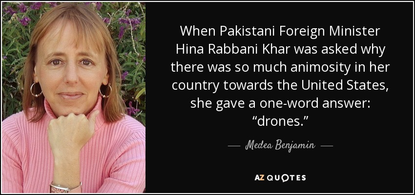 """When Pakistani Foreign Minister Hina Rabbani Khar was asked why there was so much animosity in her country towards the United States, she gave a one-word answer: """"drones."""" - Medea Benjamin"""