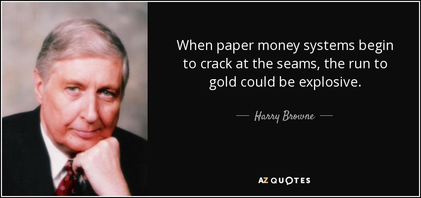 When paper money systems begin to crack at the seams, the run to gold could be explosive. - Harry Browne
