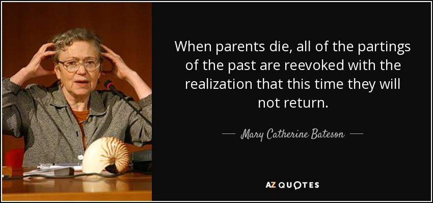 When parents die, all of the partings of the past are reevoked with the realization that this time they will not return. - Mary Catherine Bateson
