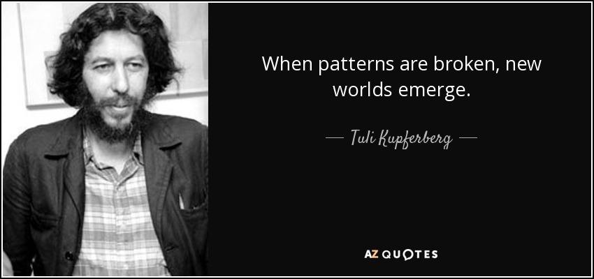 When patterns are broken, new worlds emerge. - Tuli Kupferberg