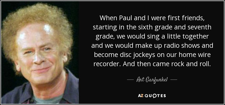 When Paul and I were first friends, starting in the sixth grade and seventh grade, we would sing a little together and we would make up radio shows and become disc jockeys on our home wire recorder. And then came rock and roll. - Art Garfunkel