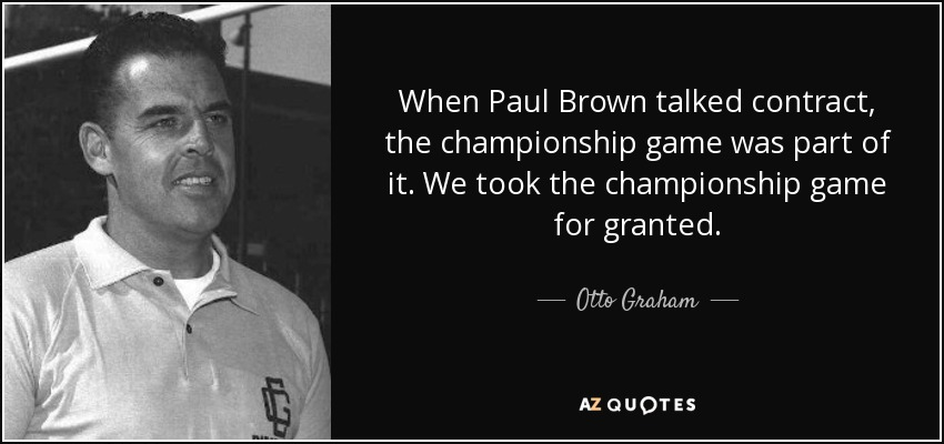 When Paul Brown talked contract, the championship game was part of it. We took the championship game for granted. - Otto Graham