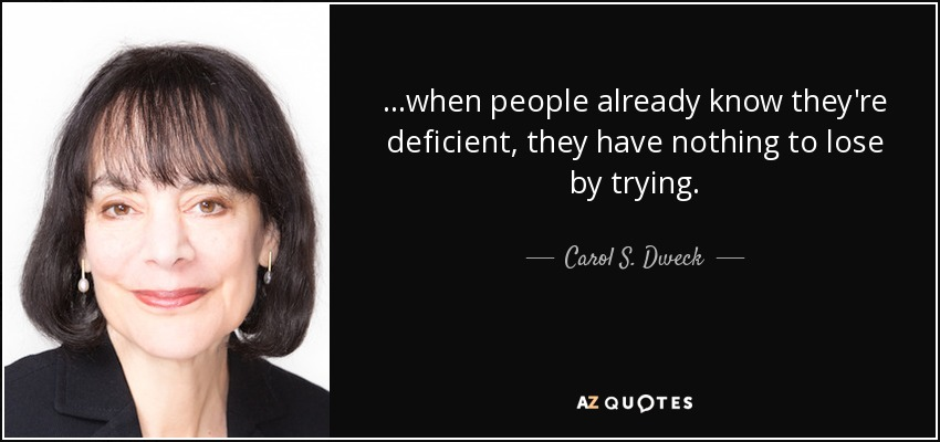 ...when people already know they're deficient, they have nothing to lose by trying. - Carol S. Dweck