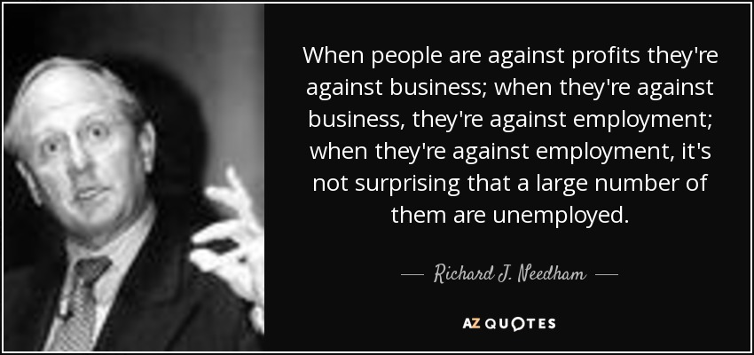 When people are against profits they're against business; when they're against business, they're against employment; when they're against employment, it's not surprising that a large number of them are unemployed. - Richard J. Needham