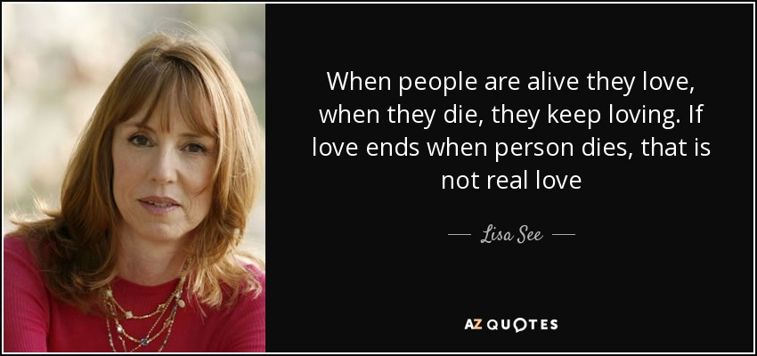 When people are alive they love, when they die, they keep loving. If love ends when person dies, that is not real love - Lisa See