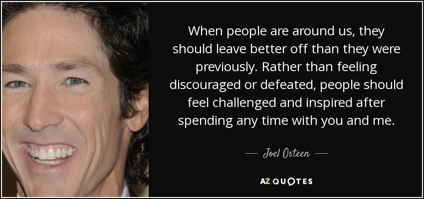 When people are around us, they should leave better off than they were previously. Rather than feeling discouraged or defeated, people should feel challenged and inspired after spending any time with you and me. - Joel Osteen
