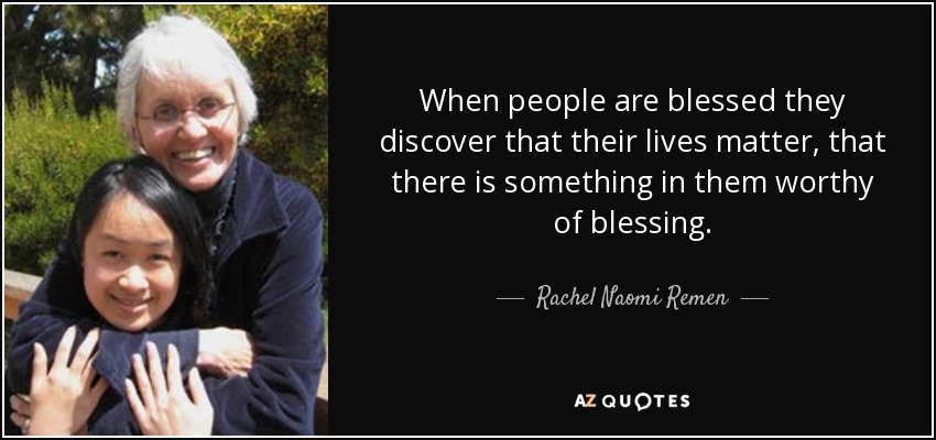 When people are blessed they discover that their lives matter, that there is something in them worthy of blessing. - Rachel Naomi Remen