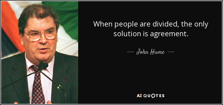 When people are divided, the only solution is agreement. - John Hume