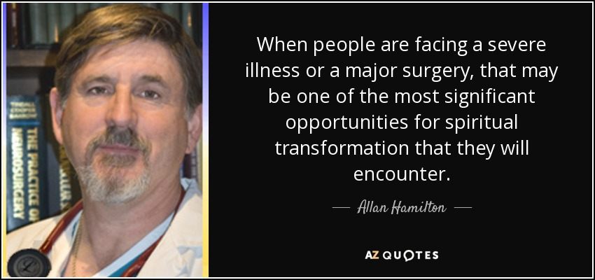 When people are facing a severe illness or a major surgery, that may be one of the most significant opportunities for spiritual transformation that they will encounter. - Allan Hamilton