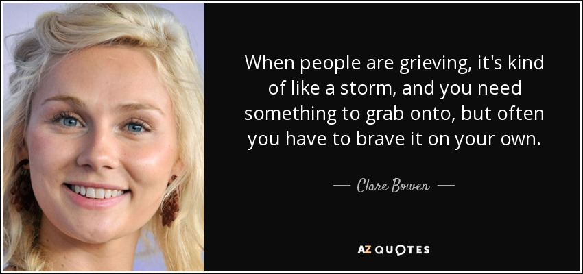 When people are grieving, it's kind of like a storm, and you need something to grab onto, but often you have to brave it on your own. - Clare Bowen