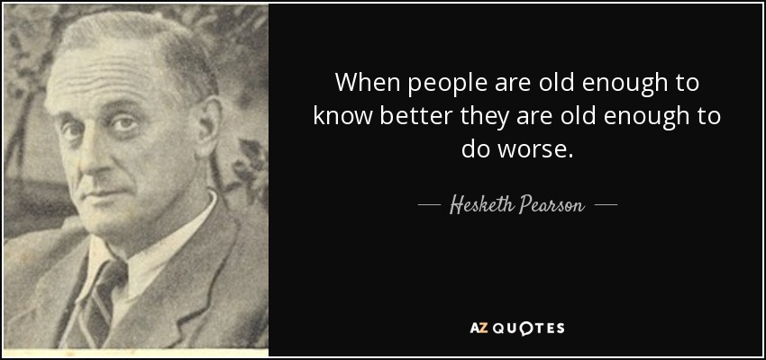 When people are old enough to know better they are old enough to do worse. - Hesketh Pearson